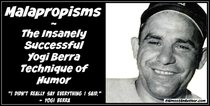 Malapropisms - The Insanely Successful Yogi Berra Technique of Humor by Jean Wilund via www.AlmostAnAuthor.com